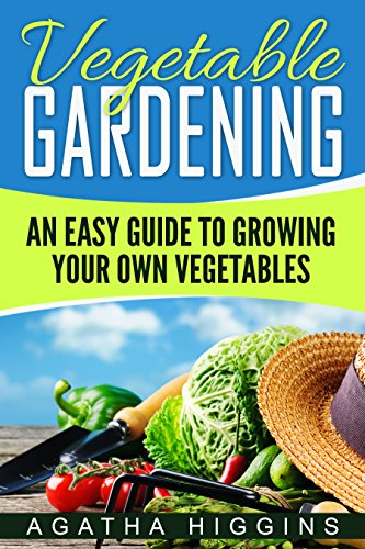 Vegetable Gardening: An Easy Guide To Growing Your Own Vegetables