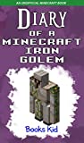 Minecraft: Diary of a Minecraft Iron Golem (An Unofficial Minecraft Book) (Minecraft Diary Books and Wimpy Zombie Tales For Kids Book 3)
