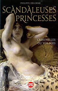 Scandaleuses Princesses : Criminelles ou volages par Philippe Delorme