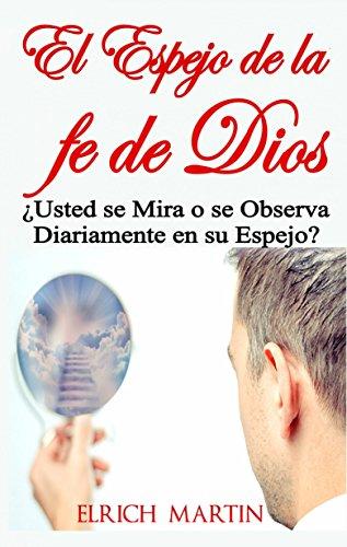 El Espejo de la fe de Dios   ¿Usted se Mira o se Observa Diariamente en su Espejo? (Spanish Edition)