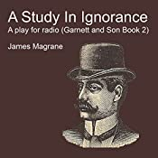 A Study in Ignorance: A Play for Radio: Garnett and Son, Book 2 | James Magrane