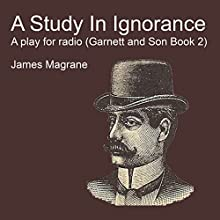 A Study in Ignorance: A Play for Radio: Garnett and Son, Book 2 Audiobook by James Magrane Narrated by  Full Cast