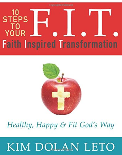 F.I.T. 10 Steps To Your Faith Inspired Transformation: Healthy, Happy, Fit God's Way