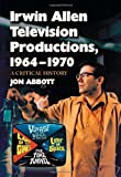 Irwin Allen Television Productions, 1964-1970: A Critical History of Voyage to the Bottom of the Sea, Lost in Space, The Time Tunnel and Land of the Giants