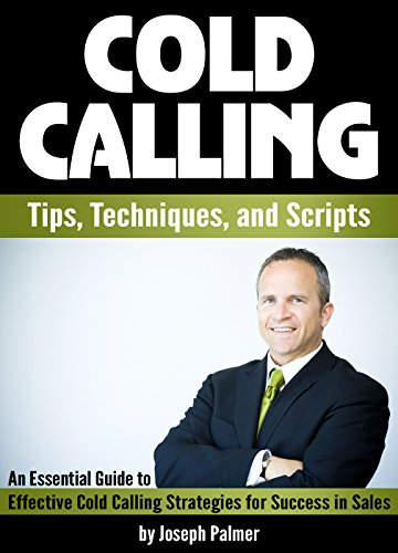 Cold Calling: Tips, Techniques, and Scripts ~ An Essential Guide to Effective Cold Calling Strategies for Success in Sales