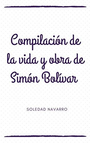 COMPILACIÓN DE LA VIDA Y OBRA DE SIMON BOLÍVAR (Spanish Edition)
