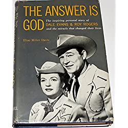 The Answer is God; The Inspiring Personal Story of Dale Evans and Roy Rogers