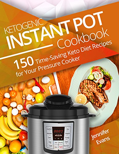 Ketogenic Instant Pot Cookbook: 150 Time-Saving Keto Diet Recipes for Your Pressure Cooker by Jennifer Evans