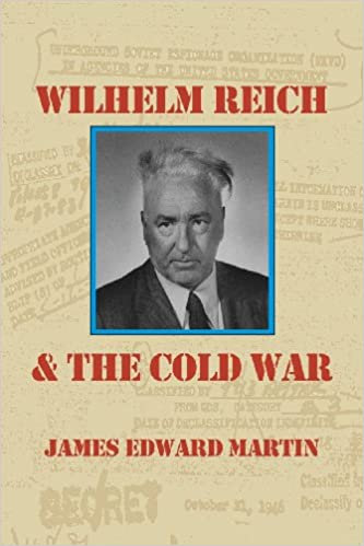 Wilhelm Reich and the Cold War: The True Story of How a Communist Spy Team, Government Hoodlums and Sick Psychiatrists Destroyed Sexual Science and Co