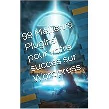 99 Meilleurs Plugins pour votre Succès sur Wordpress (French Edition)