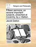 Fifteen Sermons, on Several Important Subjects, Preached at Coventry, by J Dalton, Jacob Dalton, 1171092407