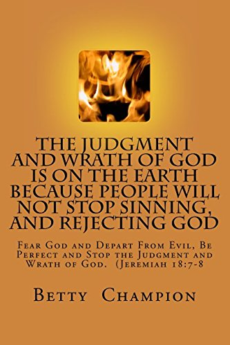 The Judgment and Wrath of God is On the Earth Because People Will Not Stop Sinning and Rejecting God: Fear God and Depart from Evil, Be Perfect, To Stop The Judgment and Wrath of God ebook