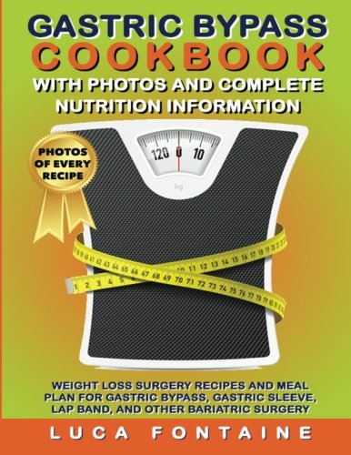 Gastric Bypass Cookbook with Photos and Complete Nutrition Information: Weight Loss Surgery Recipes and Meal Plan For Gastric Bypass, Gastric Sleeve, Lap Band, and Other Bariatric Surgery