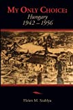img - for By Helen Mary Szablya My Only Choice: 1942-1956 Hungary [Paperback] book / textbook / text book