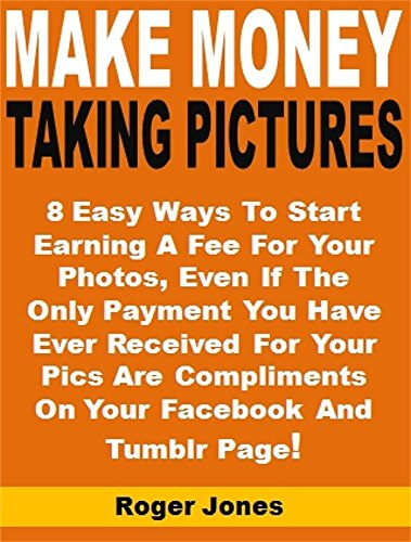 Make Money Taking Pictures: 8 Easy Ways To Start Earning A Fee For Your Photos, Even If The Only Payment You Have Ever Received For Your Pics Are Compliments On Your Facebook And Tumblr Page!