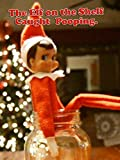 The Elf on the Shelf Caught Pooping.