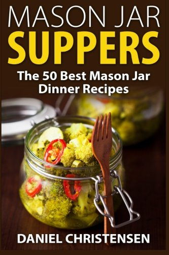 Mason Jar Suppers: The 50 Best Mason Jar Dinner Recipes by Daniel Christensen