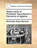 Select Parts of Professor Saunderson's Elements of Algebra, Nicholas Saunderson, 1140982397