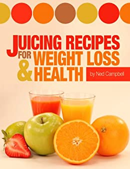 Juicing Recipes For Weight Loss And Health by [Campbell, Ned]