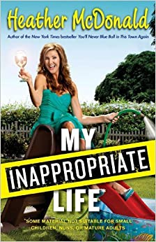 Book My Inappropriate Life: Some Material May Not Be Suitable for Small Children, Nuns, or Mature Adults by Heather McDonald (2014-02-11)
