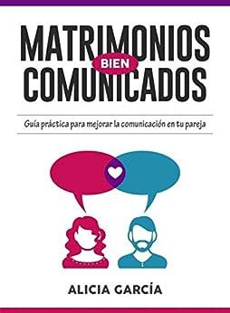 Matrimonios Bien Comunicados: Guía práctica para mejorar la comunicación en tu pareja (Spanish Edition) by [García, Alicia]