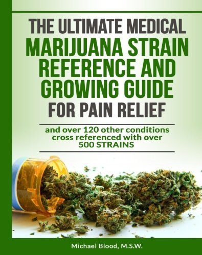 The ULTIMATE Medical MARIJUANA STRAIN REFERENCE and GROWING GUIDE for PAIN Relie (Best Medical Marijuana For Pain)