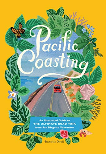 Pacific Coasting: An Illustrated Guide to the Ultimate Road Trip, from San Diego to Vancouver (Planning A Trip To Seattle And Vancouver)