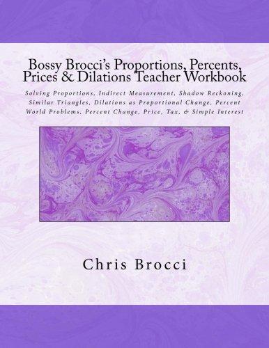 Download Bossy Brocci's Proportions, Percents, Prices & Dilations Teacher Workbook: Solving Proportions, Indirect Measurement, Shadow Reckoning, Similar ... Percent Change, Price, Tax & Simple Interest pdf epub