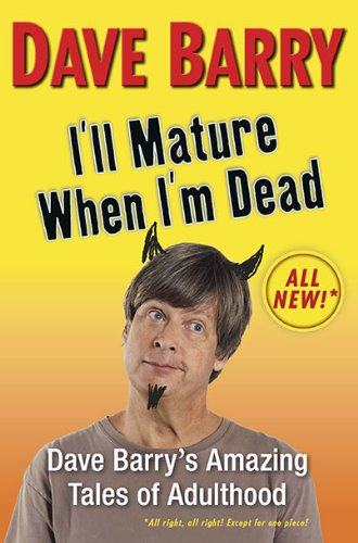 I'll Mature When I'm Dead: Dave Barry's Amazing Tales of Adulthood pdf epub