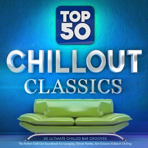 Top 50 Chillout Classics - 50 Ultimate Chilled Bar Grooves - The Perfect Chill out Soundtrack for Lounging, Dinner Parties, Bar Grooves & Beach Chilling (Dinner Music Party)