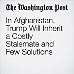 In Afghanistan, Trump Will Inherit a Costly Stalemate and Few Solutions | Greg Jaffe,Missy Ryan