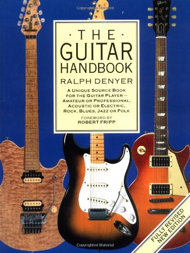 The Guitar Handbook: A Unique Source Book for the Guitar Player - Amateur or Professional, Acoustic or Electrice, Rock, Blues, Jazz, or Folk
