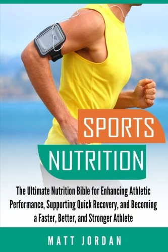 Sports Nutrition: The Ultimate Nutrition Bible for Enhancing Athletic Performance, Supporting Quick Recovery, and Becoming a Faster, Better, and Stronger Athlete (Ultimate Recovery)