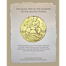 The Olive Tree in the Shadow of the Second Temple: Understanding Jesus the Christ Through Second Temple Rituals and by Applying Scriptural Analysis Methods of of the Jewish Sages to the New Testament