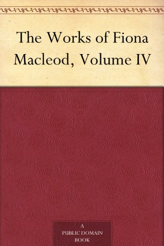 The Works of Fiona Macleod, Volume IV
