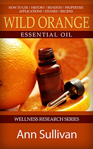 Wild Orange Essential Oil: Uses, Studies, Benefits, Applications & Recipes (Wellness Research Series Book 8)