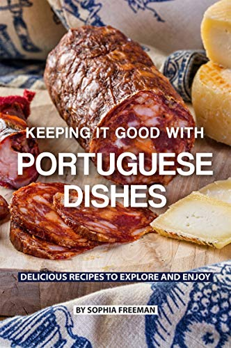Keeping it good with Portuguese Dishes: Delicious Recipes to Explore and Enjoy by Sophia Freeman