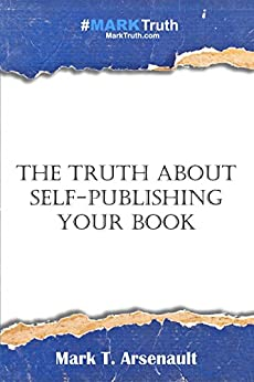 The Truth About Self-Publishing Your Book: Learning How to Quickly and Easily Create, Self-Publish and Market Your New Book by [Arsenault, Mark]