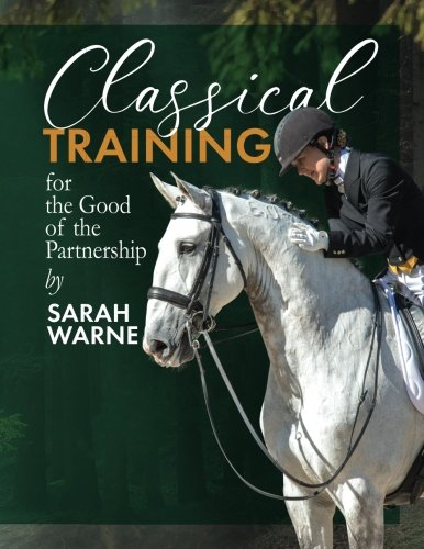 Classical Training by Sarah Warne: A collection of my favorite articles with further exercises and advice for the rider with a passion for learning and a love of the horse
