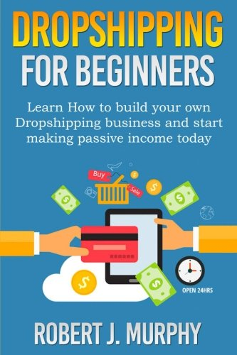 Dropshipping: Learn How To Build Your Own Dropshipping Business And Start Making Passive Income Today (Make Money Online) (Volume 1)