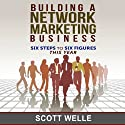 Building a Network Marketing Business: Six Steps to Six Figures This Year Audiobook by Scott Welle Narrated by Scott Welle