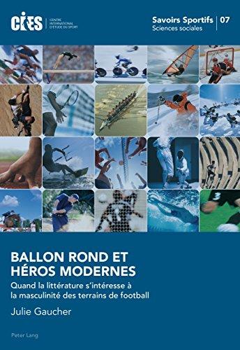 Ballon Rond et Héros Modernes: Quand la littérature sintéresse à la masculinité des terrains de football (Savoirs sportifs / Sports knowledge t. 7) (French Edition)