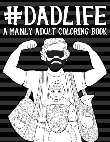Dad Life: A Manly Adult Coloring Book (Humorous Coloring Books For Grown- Ups)