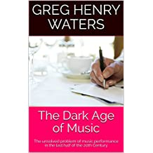 The Dark Age of Music: The unsolved problem of music performance in the last half of the 20th Century  (Greg Henry Waters Book 1)