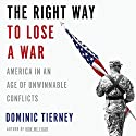 The Right Way to Lose a War: America in an Age of Unwinnable Conflicts Audiobook by Dominic Tierney Narrated by Brian Troxell