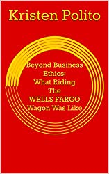 Beyond Business Ethics: What Riding The WELLS FARGO Wagon Was Like (Updated)