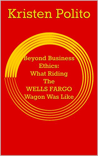 Beyond Business Ethics: What Riding The WELLS FARGO Wagon Was Like by [Polito,Kristen]