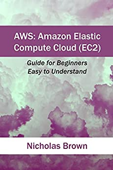 AWS: Amazon Elastic Compute Cloud (EC2): Guide for Beginners. Easy to Understand by [Brown, Nicholas ]