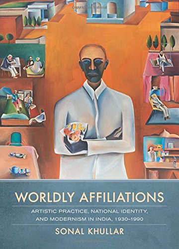 Worldly Affiliations: Artistic Practice, National Identity, And Modernism In India, 1930–1990