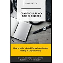 Cryptocurrency for Beginners: How to Make a Lot of Money Investing and Trading in Cryptocurrency